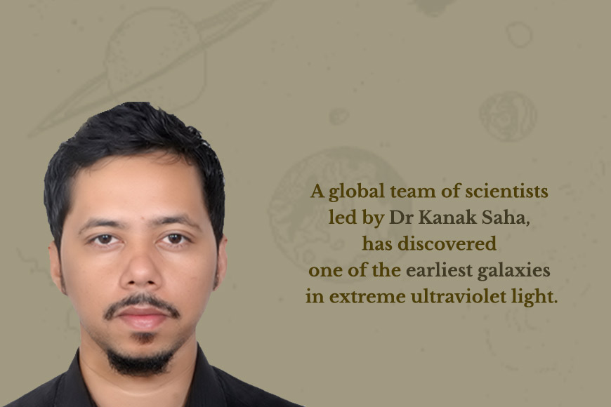 Dr Kanak Saha and his team discovers one of the earliest galaxies in extreme ultraviolet light