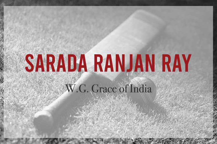 Sarada Ranjan Ray was called W.G. Grace of India for popularizing Cricket